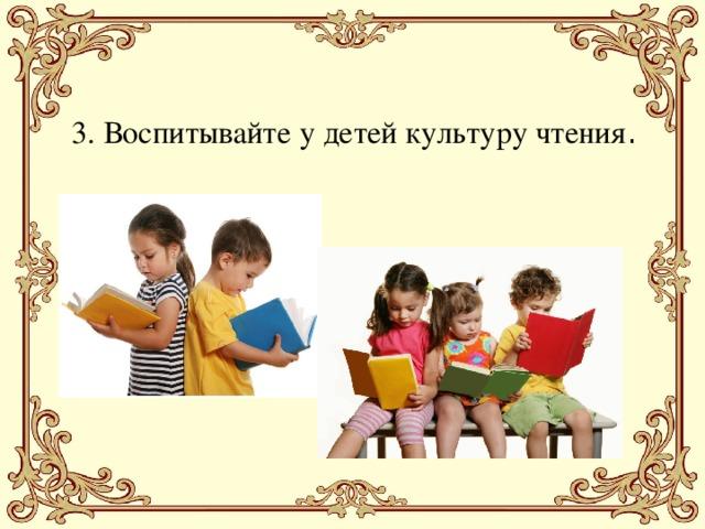 3. Воспитывайте у детей культуру чтения .