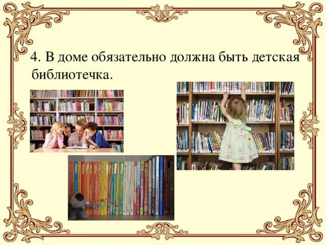 4. В доме обязательно должна быть детская библиотечка.