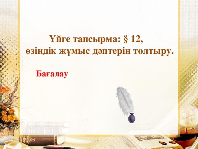 Үйге тапсырма: § 12,  өзіндік жұмыс дәптерін толтыру. Бағалау