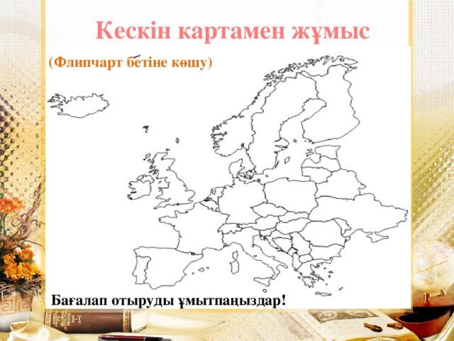 Кескін картамен жұмыс (Флипчарт бетіне көшу) Бағалап отыруды ұмытпаңыздар!