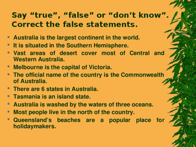 """Say """"true"""", """"false"""" or """"don't know"""".  Correct the false statements. Australia is the largest continent in the world. It is situated in the Southern Hemisphere. Vast areas of desert cover most of Central and Western Australia. Melbourne is the capital of Victoria. The official name of the country is the Commonwealth of Australia. There are 6 states in Australia. Tasmania is an island state. Australia is washed by the waters of three oceans. Most people live in the north of the country. Queensland's beaches are a popular place for holidaymakers."""