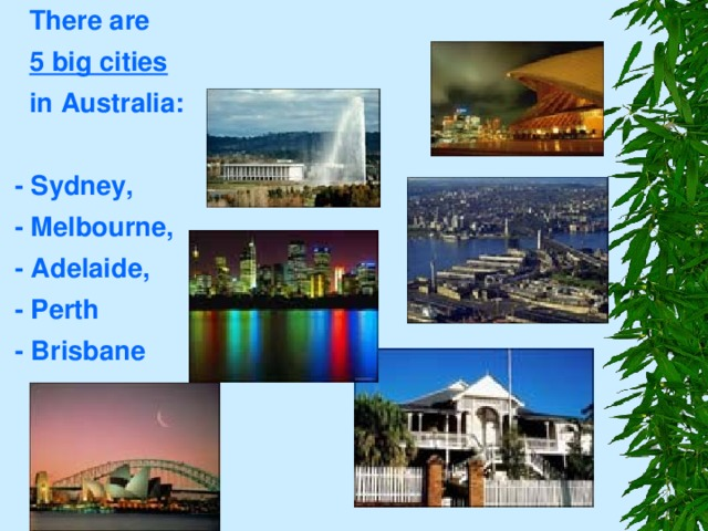 There are  5 big cities   in Australia:   - Sydney,  - Melbourne,  - Adelaide,  - Perth  - Brisbane