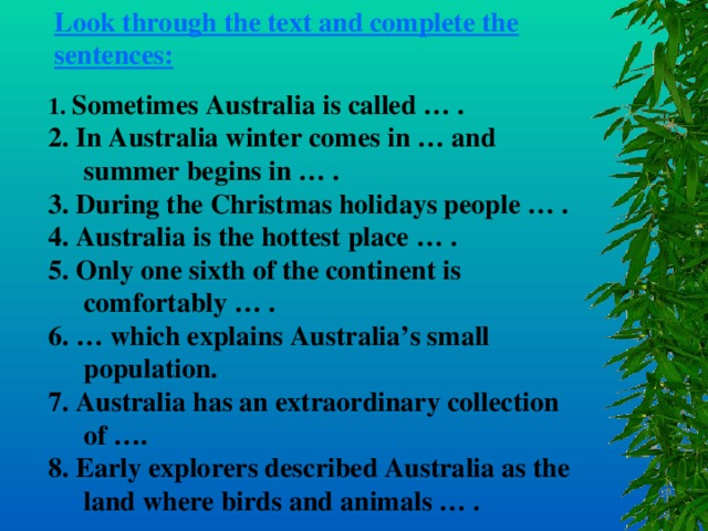 Look through the text and complete the sentences: 1. Sometimes Australia is called … . 2. In Australia winter comes in … and summer begins in … . 3. During the Christmas holidays people … . 4. Australia is the hottest place … . 5. Only one sixth of the continent is comfortably … . 6. … which explains Australia's small population. 7. Australia has an extraordinary collection of …. 8. Early explorers described Australia as the land where birds and animals … .