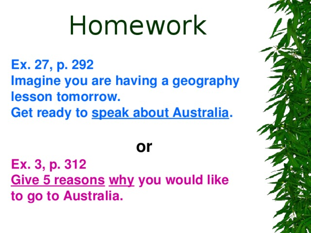 Homework Ex. 27, p. 292 Imagine you are having a geography lesson tomorrow. Get ready to speak about Australia .   or Ex. 3, p. 312 Give 5 reasons  why you would like to go to Australia.