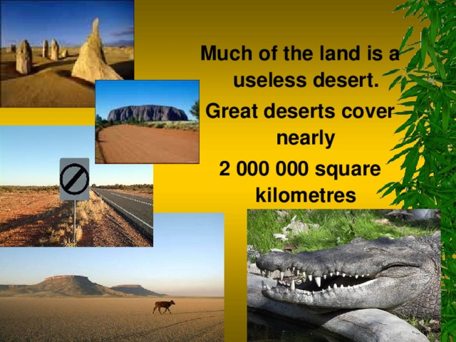Much of the land is a useless desert. Great deserts cover nearly 2 000 000 square kilometres