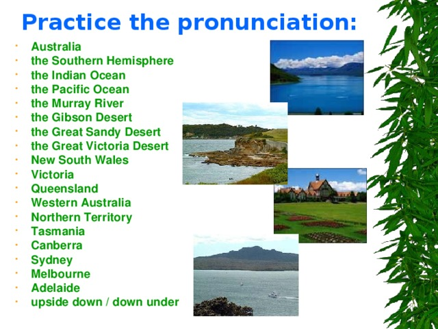 Practice the pronunciation: Australia the Southern Hemisphere the Indian Ocean the Pacific Ocean the Murray River the Gibson Desert the Great Sandy Desert the Great Victoria Desert New South Wales Victoria Queensland Western Australia Northern Territory Tasmania Canberra Sydney Melbourne Adelaide upside down / down under