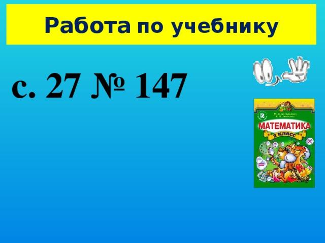Работа  по учебнику с. 27 № 147