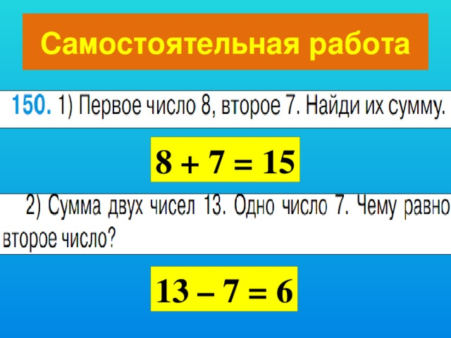 Самостоятельная работа 8 + 7 = 15 13 – 7 = 6