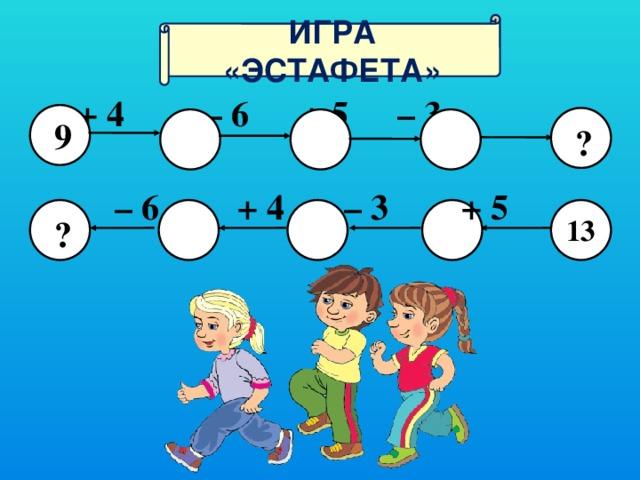 иГра «эстафета»   + 4 – 6  + 5  – 3   9  ? – 6  + 4   – 3  + 5  ? 13 4