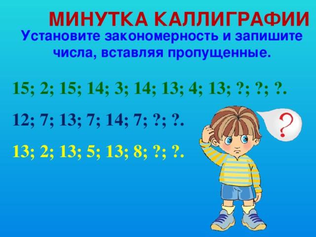 Минутка каллиграфии Установите закономерность и запишите числа, вставляя пропущенные. 15; 2; 15; 14; 3; 14; 13; 4; 13; ?; ?; ?. 12; 7; 13; 7; 14; 7; ?; ?. 13; 2; 13; 5; 13; 8; ?; ?.