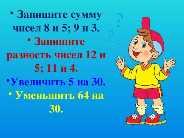 Запишите сумму чисел 8 и 5; 9 и 3.  Запишите разность чисел 12 и 5; 11 и 4. Увеличить 5 на 30.  Уменьшить 64 на 30.