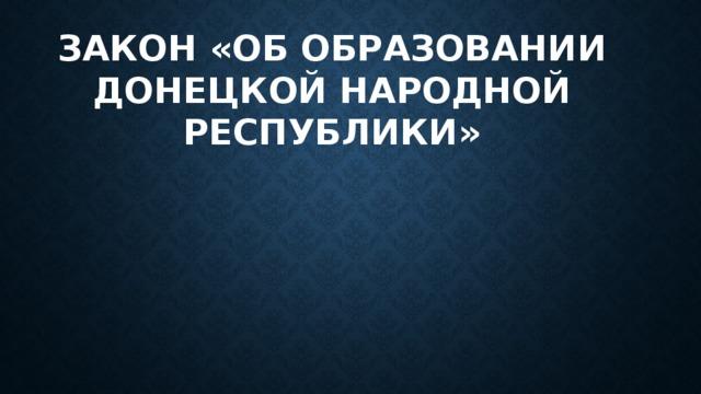 Закон «Об образовании Донецкой народной республики»