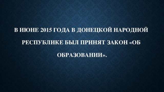 В июне 2015 года в Донецкой Народной   Республике был принят Закон «Об   образовании».