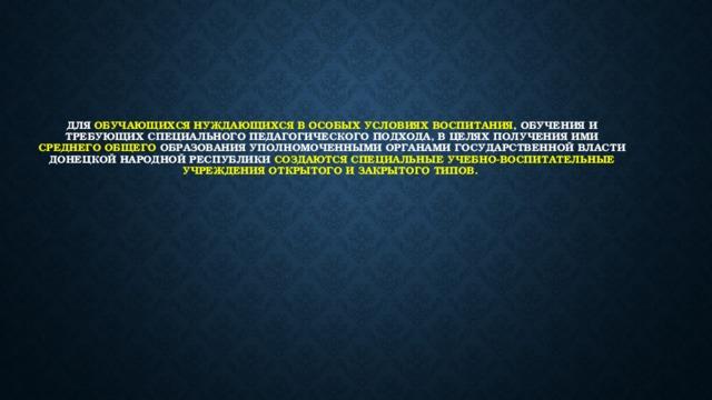 Для обучающихся нуждающихся в особых условиях воспитания , обучения и требующих специального педагогического подхода, в целях получения ими среднего общего образования уполномоченными органами государственной власти Донецкой Народной Республики создаются специальные учебно-воспитательные учреждения открытого и закрытого типов.
