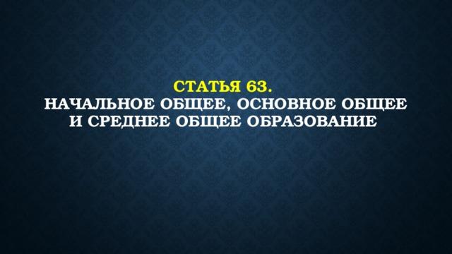 Статья 63.  Начальное общее, основное общее и среднее общее образование