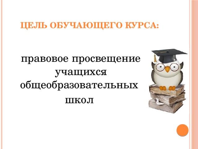 Цель обучающего курса: правовое просвещение учащихся общеобразовательных школ