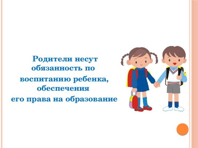 Родители несут обязанность по воспитанию ребенка, обеспечения его права на образование