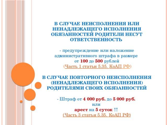 В СЛУЧАЕ НЕИСПОЛНЕНИЯ ИЛИ НЕНАДЛЕЖАЩЕГО ИСПОЛНЕНИЯ ОБЯЗАННОСТЕЙ РОДИТЕЛИ НЕСУТ ОТВЕТСТВЕННОСТЬ   - предупреждение или наложение административного штрафа в размере  от 100 до 500 рублей  ( Часть 1 статьи 5.35. КоАП РФ )   В СЛУЧАЕ ПОВТОРНОГО НЕИСПОЛНЕНИЯ (НЕНАДЛЕЖАЩЕГО ИСПОЛНЕНИЯ) РОДИТЕЛЯМИ СВОИХ ОБЯЗАННОСТЕЙ   - Штраф от 4000 руб. до 5000 руб.  или  арест на 5 суток !!!  (Часть 3 статьи 5.35. КоАП РФ)
