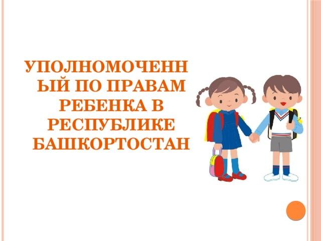 УПОЛНОМОЧЕННЫЙ ПО ПРАВАМ РЕБЕНКА В РЕСПУБЛИКЕ БАШКОРТОСТАН