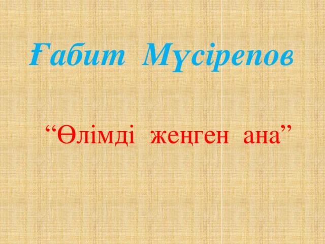 """Ғабит Мүсірепов """" Өлімді жеңген ана"""""""