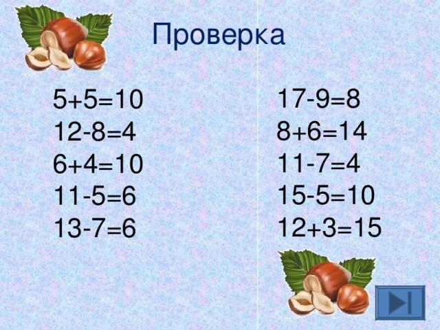 Проверка 17-9=8 8+6=14 11-7=4 15-5=10 12+3=15 5+5=10 12-8=4 6+4=10 11-5=6 13-7=6