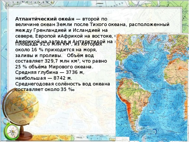 Атланти́ческий океа́н — второй по величинеокеанЗемлипослеТихого океана, расположенный междуГренландиейиИсландиейна севере,ЕвропойиАфрикойна востоке,СевернойиЮжной Америкойна западе иАнтарктидойна юге. Площадь 91,6млн км², из которых около 16% приходится на моря, заливы и проливы. Объём вод составляет 329,7млн км³, что равно 25% объёмаМирового океана. Средняя глубина— 3736м, наибольшая— 8742 м. Среднегодоваясолёностьвод океана составляет около 35‰