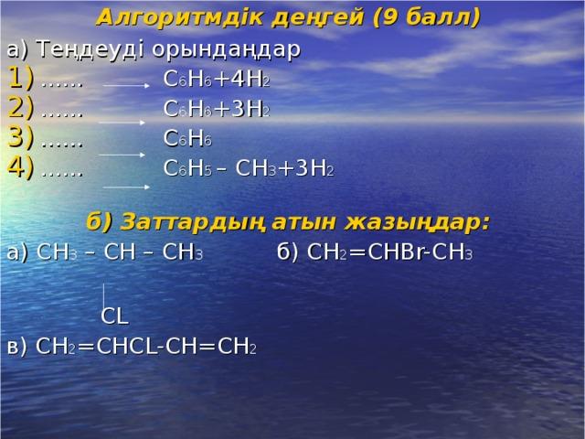 Алгоритмдік деңгей (9 балл)  а) Теңдеуді орындаңдар ...... С 6 H 6 +4H 2 ......  С 6 H 6 +3H 2 ...... С 6 H 6 ......  С 6 H 5 – CH 3 +3H 2  б) Заттардың атын жазыңдар: а) С H 3 – CH – CH 3   б) С H 2 =CHBr-CH 3  CL в) С H 2 =CHCL-CH=CH 2