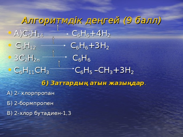 Алгоритмдік деңгей  (9 балл) А ) C 6 H 14 C 6 H 6 +4H 2  C 6 H 12 C 6 H 6 +3H 2 3C 2 H 2n C 6 H 6 C 6 H 11 CH 3 C 6 H 5 –CH 3 +3H 2 б ) Заттардың атын жазыңдар . А ) 2- хлорпропан Б) 2-бормпропен В) 2-хлор бутадиен-1,3