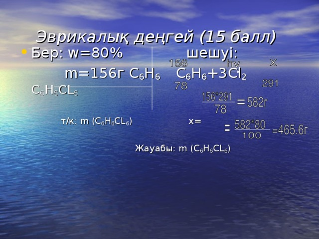 Эврикалы қ деңгей (15 балл)  Бер : w=80%  шешуі:  m=156 г C 6 H 6  С 6 H 6 +3Cl 2   C 6 H 6 CL 6    т/к: m ( C 6 H 6 CL 6 ) x=  Жауабы: m ( C 6 H 6 CL 6 )