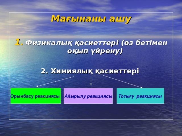 Мағынаны ашу  Физикалық қасиеттері (өз бетімен оқып үйрену)  2. Химиялық қасиеттері  Орынбасу реакциясы  Айырылу  реакциясы Тотығу реакциясы