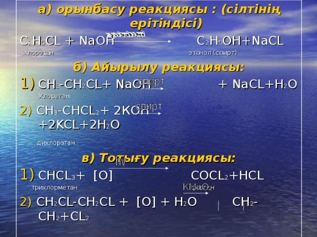 а) орынбасу реакциясы : (сілтінің ерітіндісі)  C 2 H 5 CL + NaOH С 2 H 5 OH+NaCL  Хлорэтан  этонол (спирт) б) Айырылу реакциясы: СН 3 -СН 2 С L+ NaOH + NaCL +Н 2 О  Хлорэтан  2)  СН 3 -СНС L 2 + 2К OH + 2 KCL+ 2 Н 2 О   дих лорэтан в) Тотығу реакциясы: CHCL 3 +  [O] COCL 2 +HCL  трихлорметан фосген 2)  CH 2 CL-CH 2 CL +  [O] + Н 2 О CH 2 -CH 2 +CL 2   OH OH