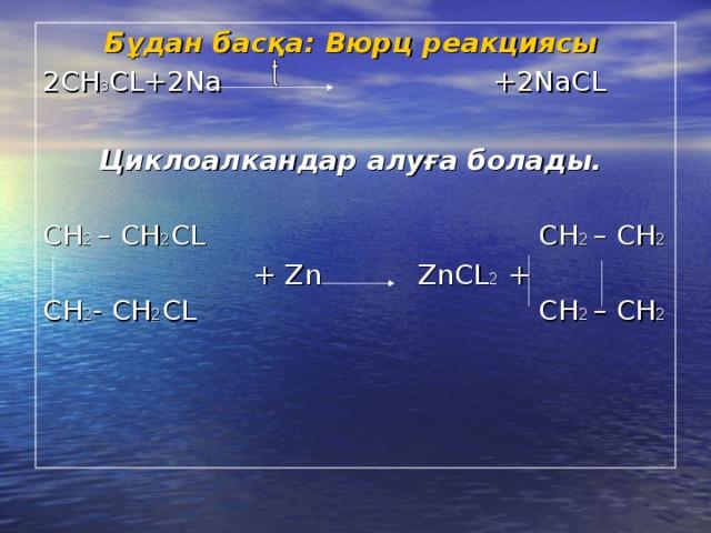 Бұдан басқа: Вюрц реакциясы  2СН 3 С L+2Na +2NaCL  Циклоалкандар алуға болады.  СН 2  – СН 2 С L СН 2  – СН 2  + Zn ZnCL 2 + CH 2 - CH 2 CL СН 2  – СН 2