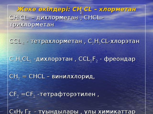 Жеке өкілдері: СН  С L – хлорметан СН 2 С L 2 – дихлорметан , СНС L 3 - трихлорметан СС L 4 - тетрахлорметан , С 2 H 5 CL- хлорэтан C 2 H 4 CL 2 - дихлорэтан , С CL 2 F 2 - фреондар С H 2 = CHCL – винилхлорид, С F 2 =CF 2 - тетрафторэтилен , С X H y  Г z - туындылары , улы химикаттар