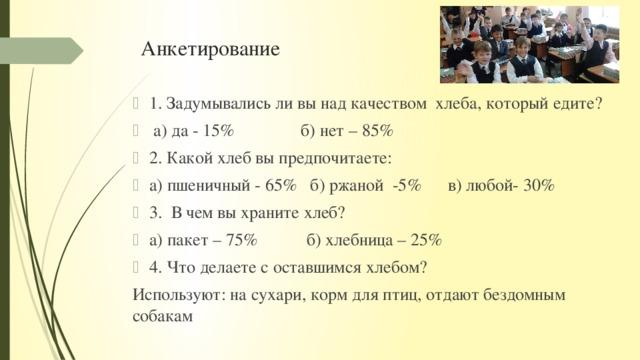 Анкетирование 1. Задумывались ли вы над качеством хлеба, который едите?  а) да - 15% б) нет – 85% 2. Какой хлеб вы предпочитаете: а) пшеничный - 65% б) ржаной -5% в) любой- 30% 3. В чем вы храните хлеб? а) пакет – 75% б) хлебница – 25% 4. Что делаете с оставшимся хлебом? Используют: на сухари, корм для птиц, отдают бездомным собакам