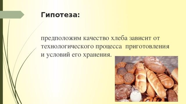 Гипотеза: предположим качество хлеба зависит от технологического процесса приготовления и условий его хранения.