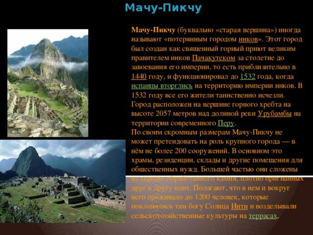 Мачу-Пикчу   Мачу-Пикчу (буквально «старая вершина») иногда называют «потерянным городом инков ». Этот город был создан как священный горный приют великим правителем инков Пачакутеком за столетие до завоевания его империи, то есть приблизительно в 1440 году, и функционировал до 1532 года, когда испанцы вторглись на территорию империи инков. В 1532 году все его жители таинственно исчезли. Город расположен на вершине горного хребта на высоте 2057 метров над долиной реки Урубамбы на территории современного Перу . По своим скромным размерам Мачу-Пикчу не может претендовать на роль крупного города — в нём не более 200 сооружений. В основном это храмы, резиденции, склады и другие помещения для общественных нужд. Большей частью они сложены из хорошо обработанного камня, плотно пригнанных друг к другу плит. Полагают, что в нем и вокруг него проживало до 1200 человек, которые поклонялись там богу Солнца Инти и возделывали сельскохозяйственные культуры на террасах .