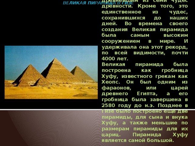 ВЕЛИКАЯ ПИРАМИДА В ГИЗЕ    Эта грациозная Египетская пирамида является древнейшим из семи чудес древности. Кроме того, это единственное из чудес, сохранившихся до наших дней. Во времена своего создания Великая пирамида была самым высоким сооружением в мире. И удерживала она этот рекорд, по всей видимости, почти 4000 лет. Великая пирамида была построена как гробница Хуфу, известного грекам как Хеопс. Он был одним из фараонов, или царей древнего Египта, а его гробница была завершена в 2580 году до н.э. Позднее в Гизе было построено ещё две пирамиды, для сына и внука Хуфу, а также меньшие по размерам пирамиды для их цариц. Пирамида Хуфу является самой большой.