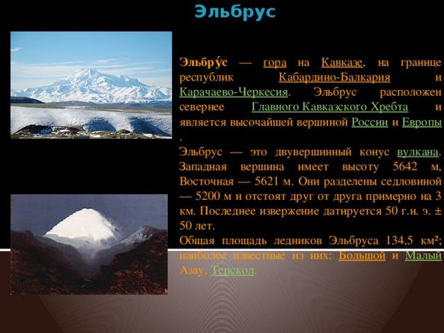 Эльбрус   Эльбру́с — гора на Кавказе , на границе республик Кабардино-Балкария и Карачаево-Черкесия . Эльбрус расположен севернее Главного Кавказского Хребта и является высочайшей вершиной России и Европы . Эльбрус — это двувершинный конус вулкана . Западная вершина имеет высоту 5642 м, Восточная — 5621 м. Они разделены седловиной — 5200 м и отстоят друг от друга примерно на 3 км. Последнее извержение датируется 50 г.н. э. ± 50 лет. Общая площадь ледников Эльбруса 134,5 км²; наиболее известные из них: Большой и Малый Азау, Терскол .