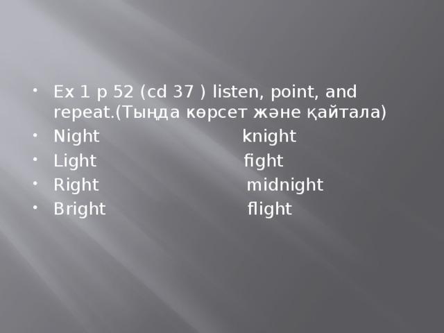 Ex 1 p 52 (cd 37 ) listen, point, and repeat.(Тыңда көрсет және қайтала) Night knight Light fight Right midnight Bright flight