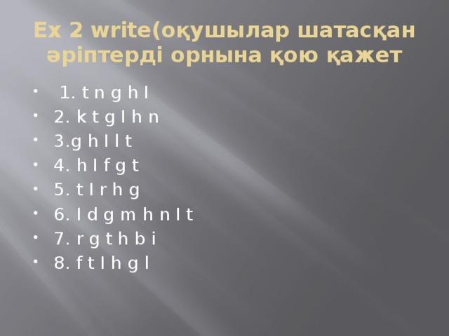 Ex 2 write(оқушылар шатасқан әріптерді орнына қою қажет