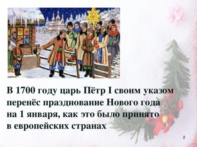 В 1700 году царь Пётр I своим указом перенёс празднование Нового года на 1 января, как это было принято в европейских странах