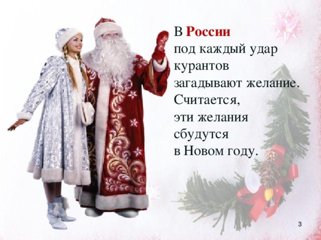 В России  под каждый удар курантов загадывают желание. Считается, эти желания сбудутся в Новом году.