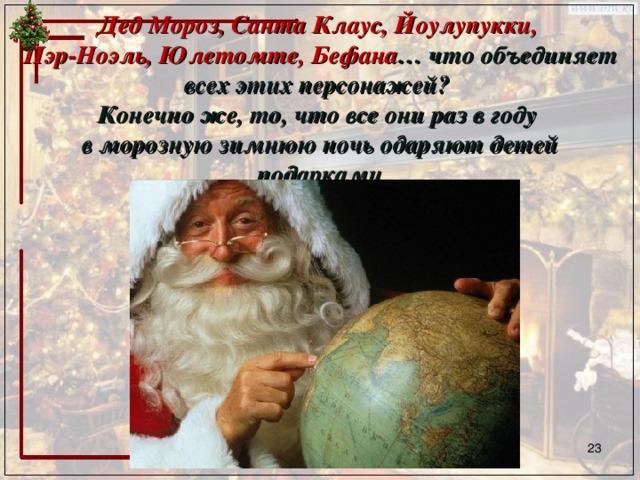 Дед Мороз, Санта Клаус, Йоулупукки,  Пэр-Ноэль, Юлетомте, Бефана … что объединяет всех этих персонажей?  Конечно же, то, что все они раз в году  в морозную зимнюю ночь одаряют детей подарками