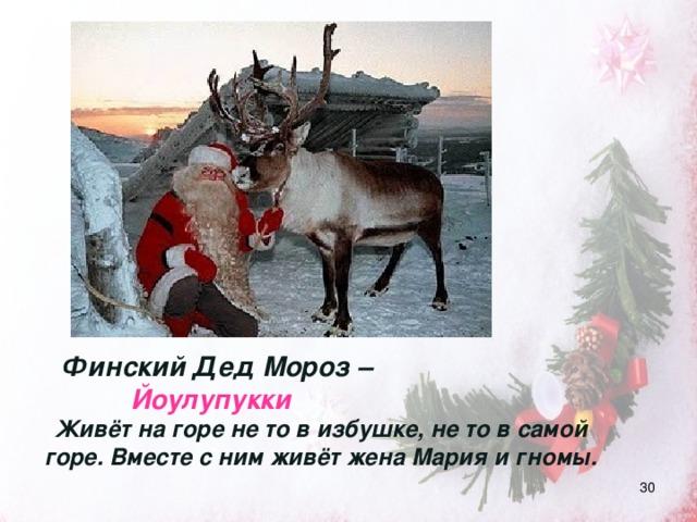 Финский Дед Мороз –  Йоулупукки Живёт на горе не то в избушке, не то в самой горе. Вместе с ним живёт жена Мария и гномы.