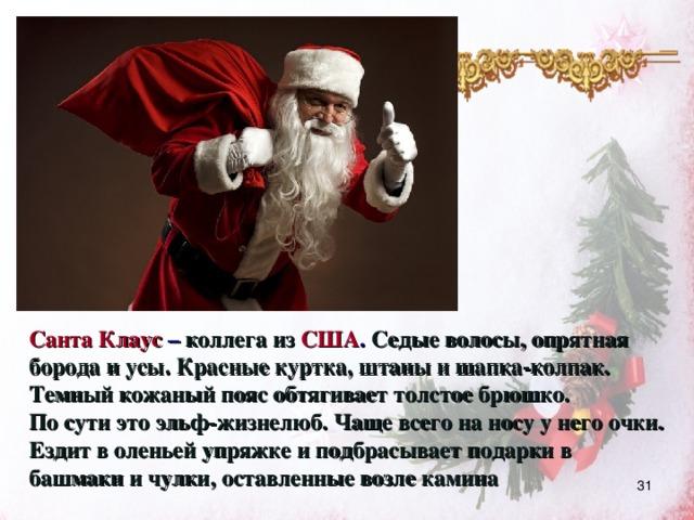 Санта Клаус  – коллега из США . Седые волосы, опрятная борода и усы. Красные куртка, штаны и шапка-колпак. Темный кожаный пояс обтягивает толстое брюшко. По сути это эльф-жизнелюб. Чаще всего на носу у него очки. Ездит в оленьей упряжке и подбрасывает подарки в башмаки и чулки, оставленные возле камина