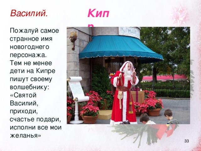 Кипр Василий. Пожалуй самое странное имя новогоднего персонажа. Тем не менее дети на Кипре пишут своему волшебнику: «Святой Василий, приходи, счастье подари, исполни все мои желанья»