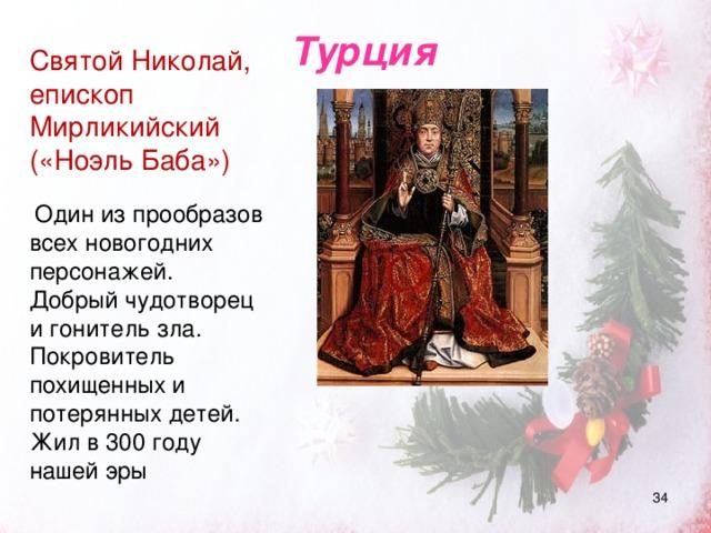 Турция Святой Николай, епископ Мирликийский («Ноэль Баба»)  Один из прообразов всех новогодних персонажей. Добрый чудотворец и гонитель зла. Покровитель похищенных и потерянных детей. Жил в 300 году нашей эры