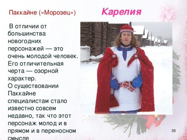 Карелия  Паккайне («Морозец»)  В отличии от большинства новогодних персонажей — это очень молодой человек. Его отличительная черта — озорной характер. О существовании Паккайне специалистам стало известно совсем недавно, так что этот персонаж молод и в прямом и в переносном смысле