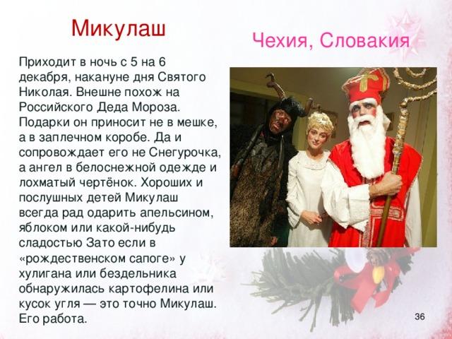 Микулаш  Приходит в ночь с 5 на 6 декабря, накануне дня Святого Николая. Внешне похож на Российского Деда Мороза. Подарки он приносит не в мешке, а в заплечном коробе. Да и сопровождает его не Снегурочка, а ангел в белоснежной одежде и лохматый чертёнок. Хороших и послушных детей Микулаш всегда рад одарить апельсином, яблоком или какой-нибудь сладостью Зато если в «рождественском сапоге» у хулигана или бездельника обнаружилась картофелина или кусок угля — это точно Микулаш. Его работа . Чехия, Словакия