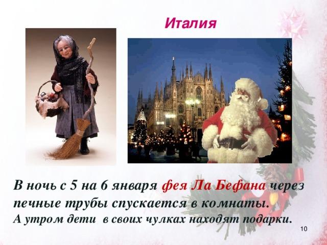 Италия В ночь с 5 на 6 января фея Ла Бефана через печные трубы спускается в комнаты. А утром дети в своих чулках находят подарки.